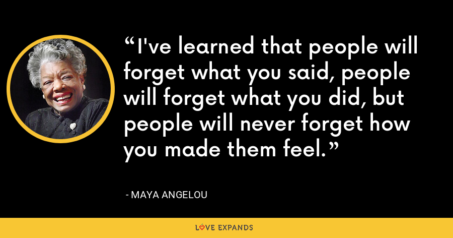 I've learned that people will forget what you said, people will forget what you did, but people will never forget how you made them feel. - Maya Angelou