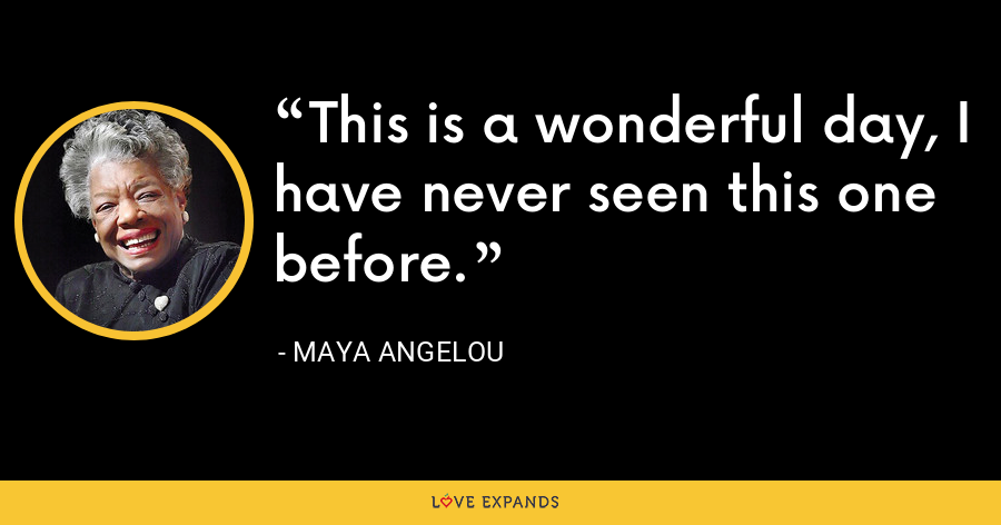 This is a wonderful day, I have never seen this one before. - Maya Angelou