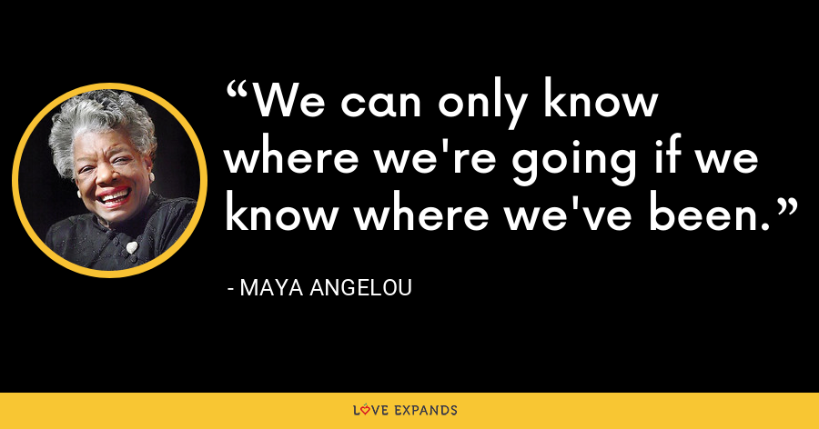 We can only know where we're going if we know where we've been. - Maya Angelou