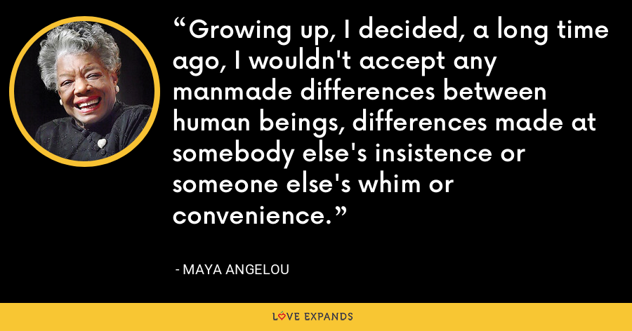 Growing up, I decided, a long time ago, I wouldn't accept any manmade differences between human beings, differences made at somebody else's insistence or someone else's whim or convenience. - Maya Angelou