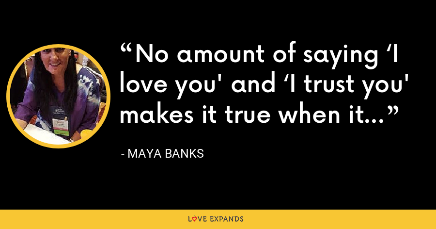 No amount of saying 'I love you' and 'I trust you' makes it true when it isn't. - Maya Banks