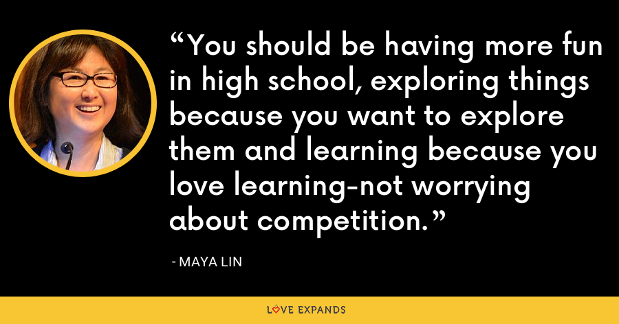 You should be having more fun in high school, exploring things because you want to explore them and learning because you love learning-not worrying about competition. - Maya Lin