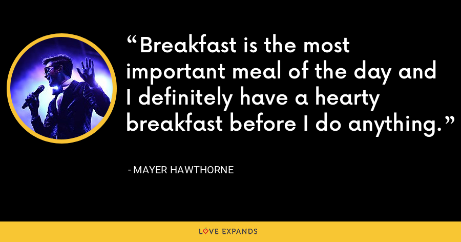 Breakfast is the most important meal of the day and I definitely have a hearty breakfast before I do anything. - Mayer Hawthorne