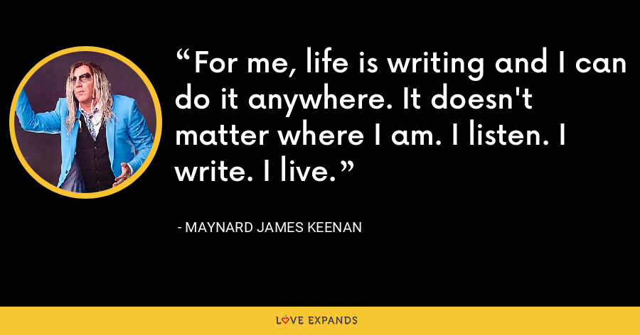 For me, life is writing and I can do it anywhere. It doesn't matter where I am. I listen. I write. I live. - Maynard James Keenan