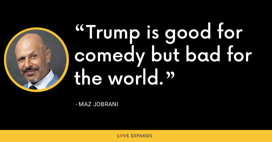 Trump is good for comedy but bad for the world. - Maz Jobrani