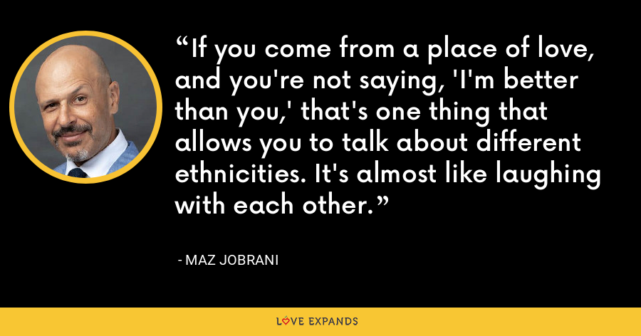 If you come from a place of love, and you're not saying, 'I'm better than you,' that's one thing that allows you to talk about different ethnicities. It's almost like laughing with each other. - Maz Jobrani