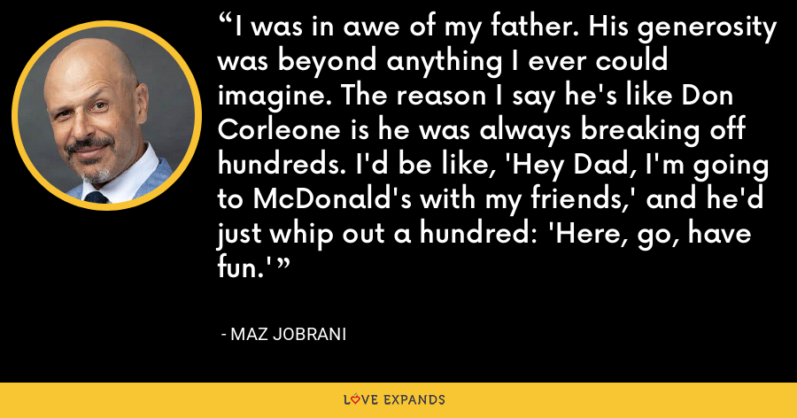 I was in awe of my father. His generosity was beyond anything I ever could imagine. The reason I say he's like Don Corleone is he was always breaking off hundreds. I'd be like, 'Hey Dad, I'm going to McDonald's with my friends,' and he'd just whip out a hundred: 'Here, go, have fun.' - Maz Jobrani