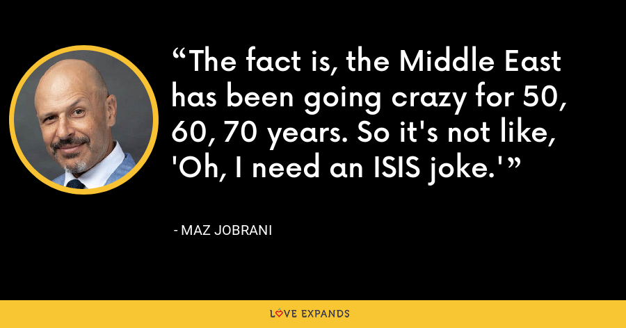 The fact is, the Middle East has been going crazy for 50, 60, 70 years. So it's not like, 'Oh, I need an ISIS joke.' - Maz Jobrani