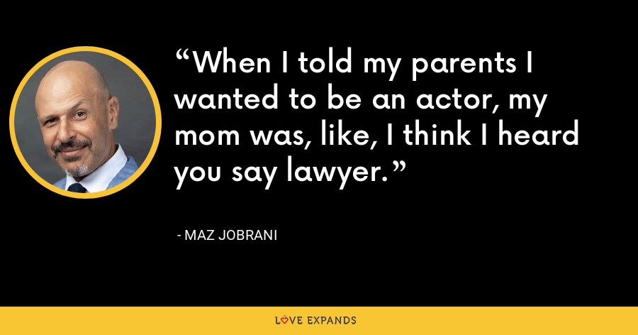 When I told my parents I wanted to be an actor, my mom was, like, I think I heard you say lawyer. - Maz Jobrani