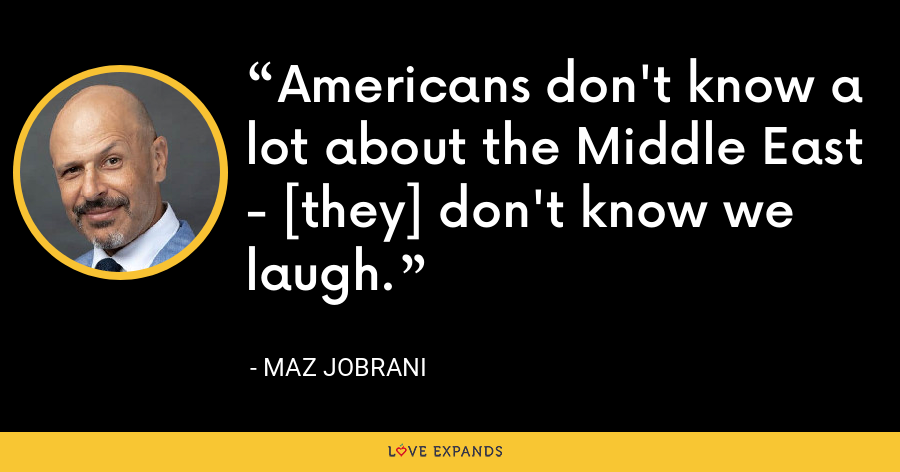 Americans don't know a lot about the Middle East - [they] don't know we laugh. - Maz Jobrani