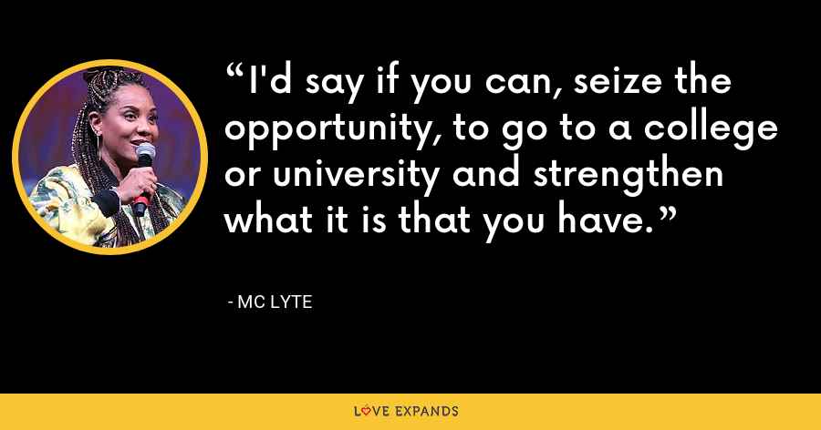 I'd say if you can, seize the opportunity, to go to a college or university and strengthen what it is that you have. - MC Lyte