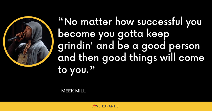 No matter how successful you become you gotta keep grindin' and be a good person and then good things will come to you. - Meek Mill