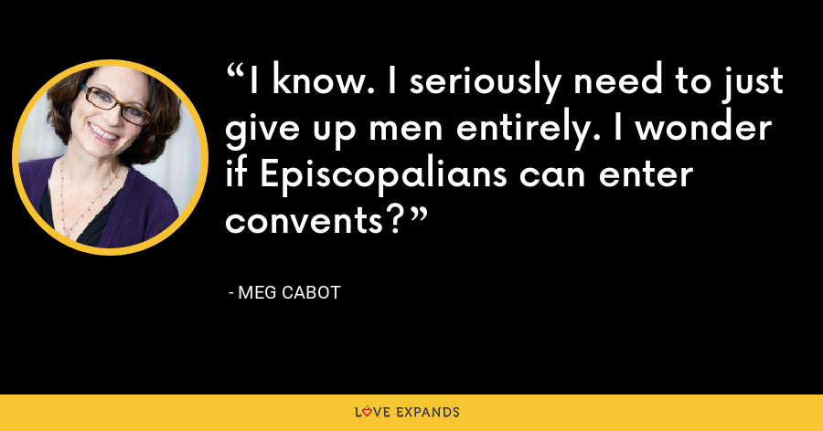 I know. I seriously need to just give up men entirely. I wonder if Episcopalians can enter convents? - Meg Cabot