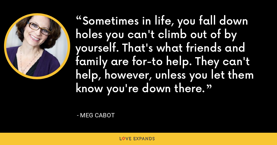 Sometimes in life, you fall down holes you can't climb out of by yourself. That's what friends and family are for-to help. They can't help, however, unless you let them know you're down there. - Meg Cabot