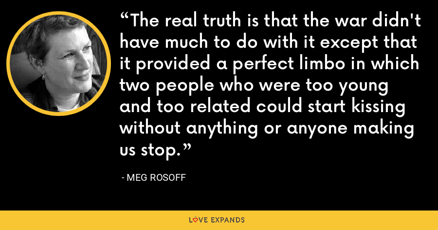 The real truth is that the war didn't have much to do with it except that it provided a perfect limbo in which two people who were too young and too related could start kissing without anything or anyone making us stop. - Meg Rosoff