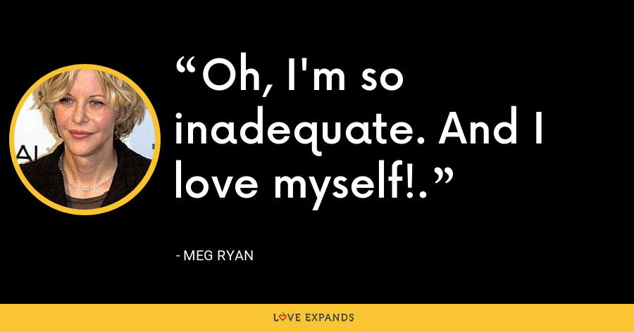 Oh, I'm so inadequate. And I love myself!. - Meg Ryan