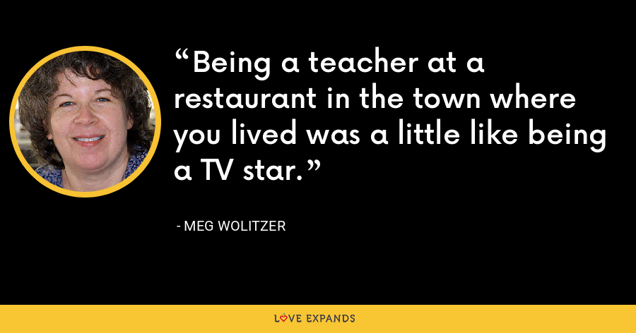 Being a teacher at a restaurant in the town where you lived was a little like being a TV star. - Meg Wolitzer