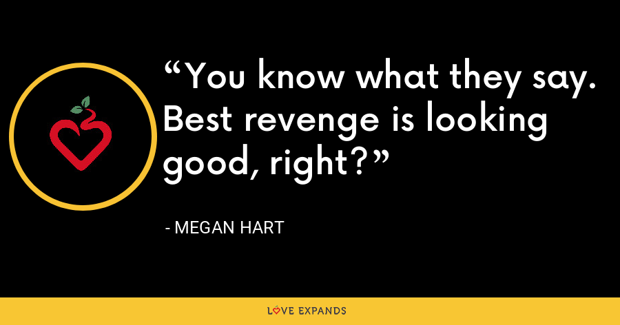 You know what they say. Best revenge is looking good, right? - Megan Hart