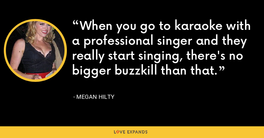 When you go to karaoke with a professional singer and they really start singing, there's no bigger buzzkill than that. - Megan Hilty