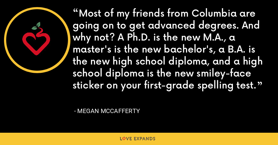 Most of my friends from Columbia are going on to get advanced degrees. And why not? A Ph.D. is the new M.A., a master's is the new bachelor's, a B.A. is the new high school diploma, and a high school diploma is the new smiley-face sticker on your first-grade spelling test. - Megan McCafferty