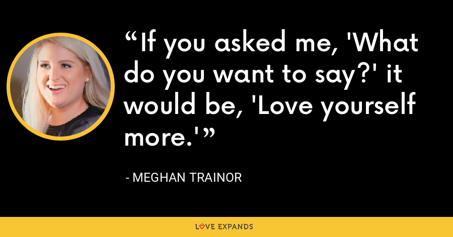 If you asked me, 'What do you want to say?' it would be, 'Love yourself more.' - Meghan Trainor