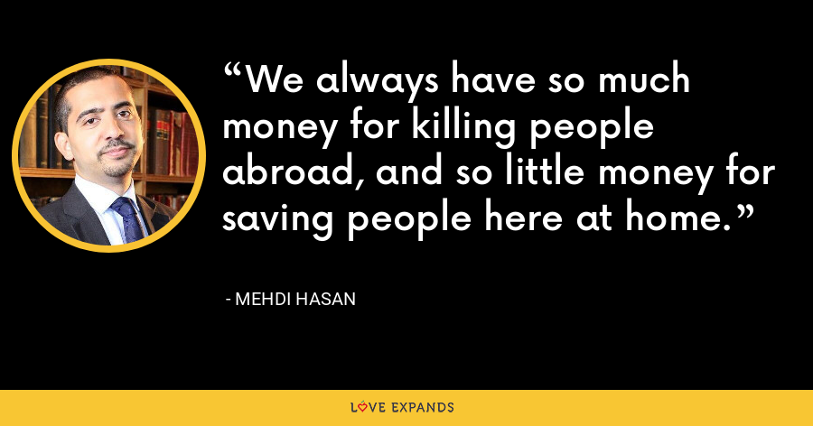 We always have so much money for killing people abroad, and so little money for saving people here at home. - Mehdi Hasan