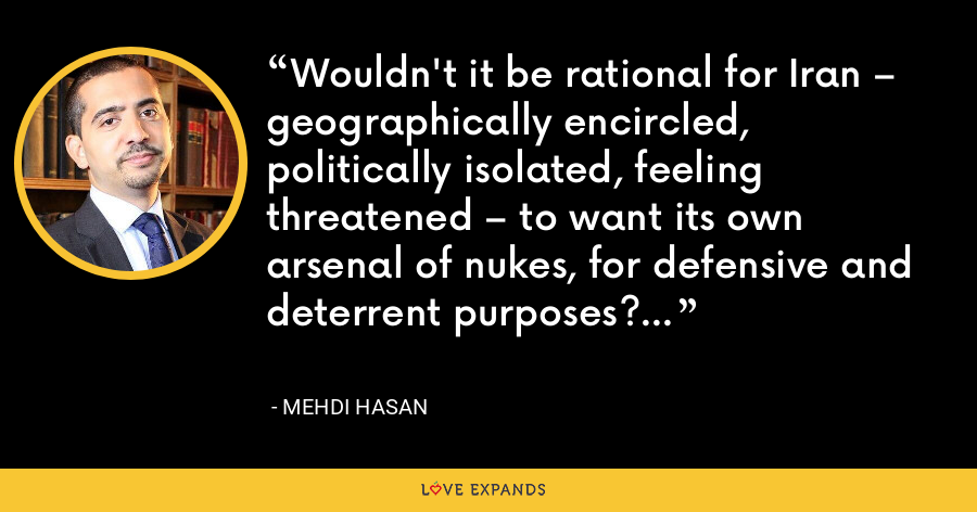 Wouldn't it be rational for Iran – geographically encircled, politically isolated, feeling threatened – to want its own arsenal of nukes, for defensive and deterrent purposes? - Mehdi Hasan