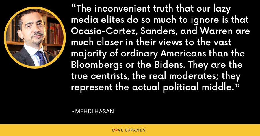 The inconvenient truth that our lazy media elites do so much to ignore is that Ocasio-Cortez, Sanders, and Warren are much closer in their views to the vast majority of ordinary Americans than the Bloombergs or the Bidens. They are the true centrists, the real moderates; they represent the actual political middle. - Mehdi Hasan