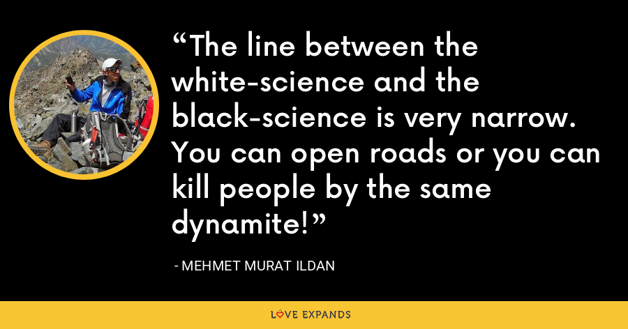 The line between the white-science and the black-science is very narrow. You can open roads or you can kill people by the same dynamite! - Mehmet Murat Ildan