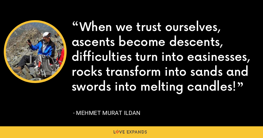 When we trust ourselves, ascents become descents, difficulties turn into easinesses, rocks transform into sands and swords into melting candles! - Mehmet Murat Ildan