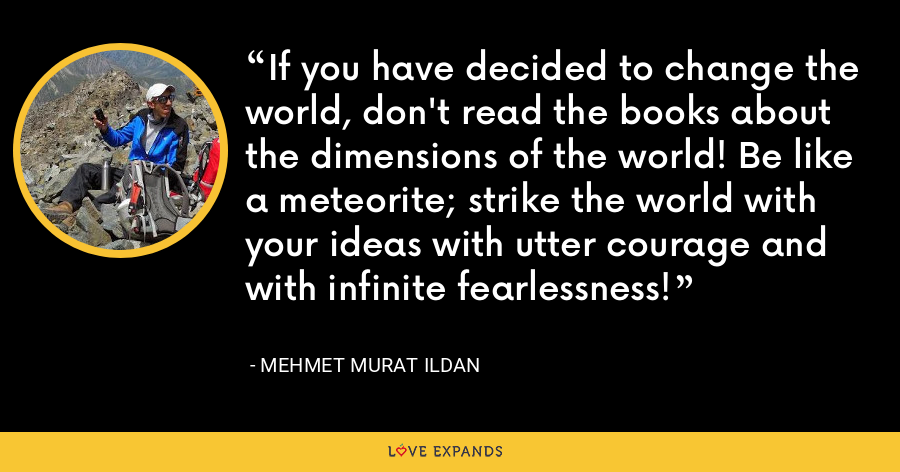 If you have decided to change the world, don't read the books about the dimensions of the world! Be like a meteorite; strike the world with your ideas with utter courage and with infinite fearlessness! - Mehmet Murat Ildan