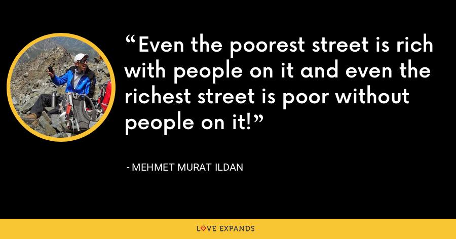 Even the poorest street is rich with people on it and even the richest street is poor without people on it! - Mehmet Murat Ildan