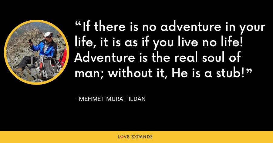 If there is no adventure in your life, it is as if you live no life! Adventure is the real soul of man; without it, He is a stub! - Mehmet Murat Ildan