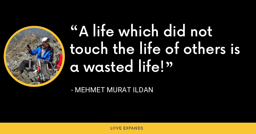 A life which did not touch the life of others is a wasted life! - Mehmet Murat Ildan