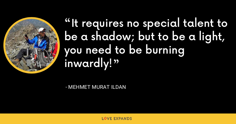 It requires no special talent to be a shadow; but to be a light, you need to be burning inwardly! - Mehmet Murat Ildan