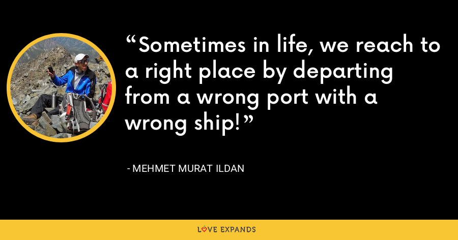 Sometimes in life, we reach to a right place by departing from a wrong port with a wrong ship! - Mehmet Murat Ildan