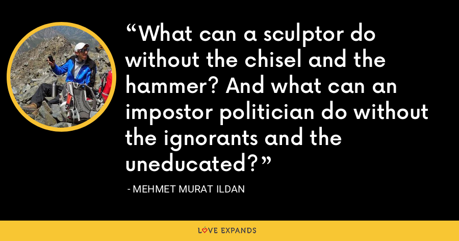 What can a sculptor do without the chisel and the hammer? And what can an impostor politician do without the ignorants and the uneducated? - Mehmet Murat Ildan