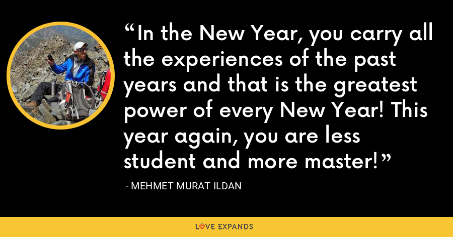 In the New Year, you carry all the experiences of the past years and that is the greatest power of every New Year! This year again, you are less student and more master! - Mehmet Murat Ildan