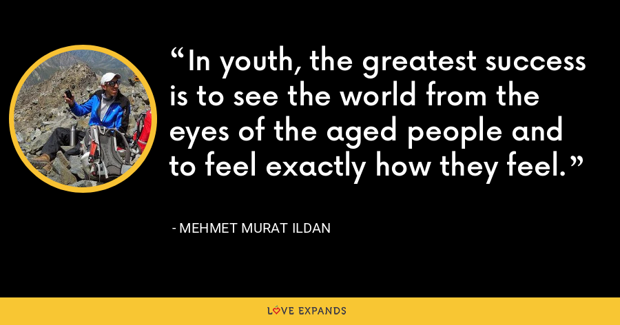 In youth, the greatest success is to see the world from the eyes of the aged people and to feel exactly how they feel. - Mehmet Murat Ildan