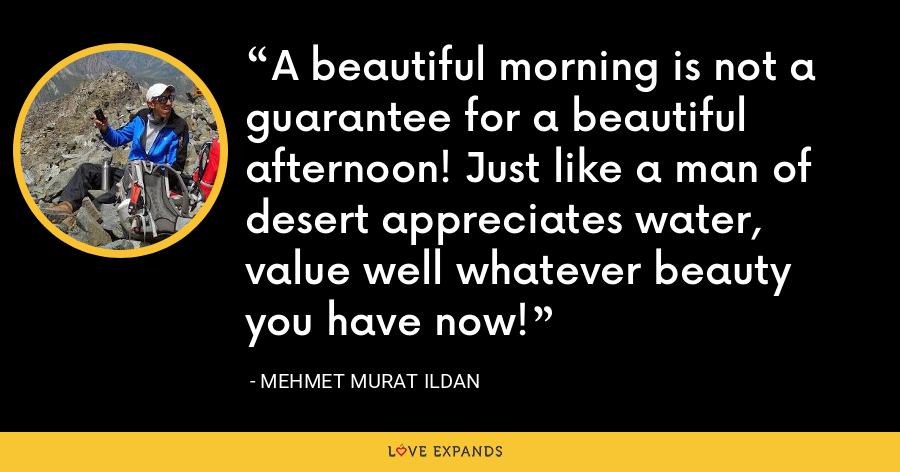 A beautiful morning is not a guarantee for a beautiful afternoon! Just like a man of desert appreciates water, value well whatever beauty you have now! - Mehmet Murat Ildan