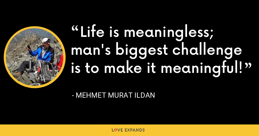 Life is meaningless; man's biggest challenge is to make it meaningful! - Mehmet Murat Ildan