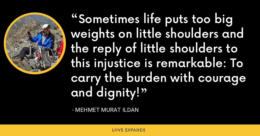 Sometimes life puts too big weights on little shoulders and the reply of little shoulders to this injustice is remarkable: To carry the burden with courage and dignity! - Mehmet Murat Ildan