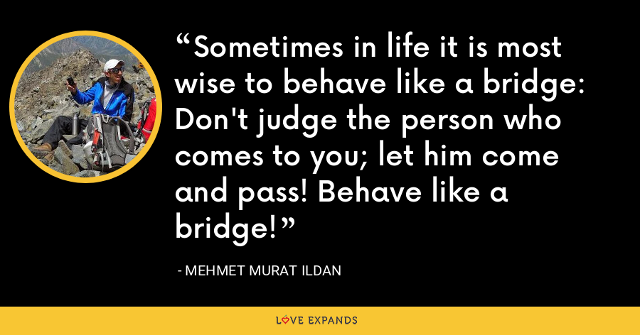 Sometimes in life it is most wise to behave like a bridge: Don't judge the person who comes to you; let him come and pass! Behave like a bridge! - Mehmet Murat Ildan