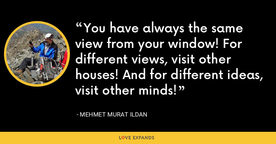 You have always the same view from your window! For different views, visit other houses! And for different ideas, visit other minds! - Mehmet Murat Ildan