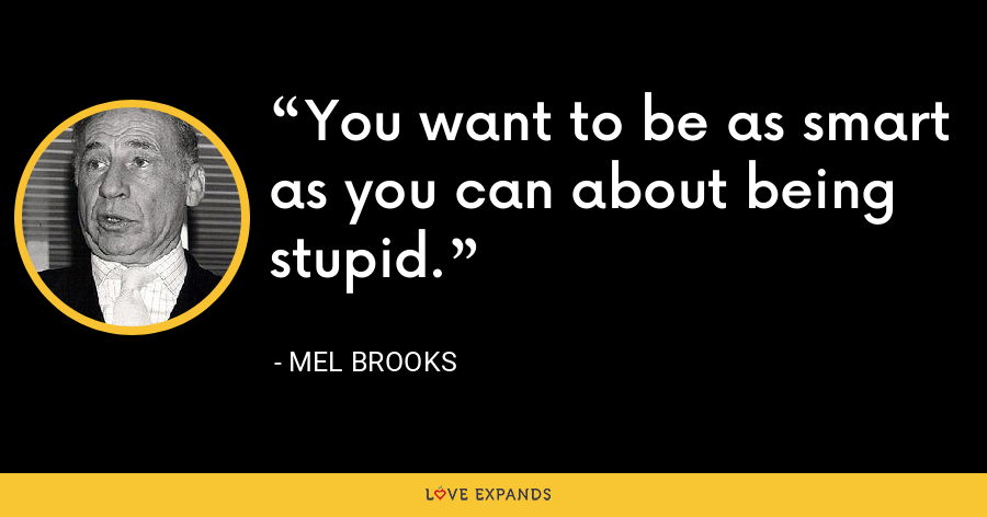 You want to be as smart as you can about being stupid. - Mel Brooks