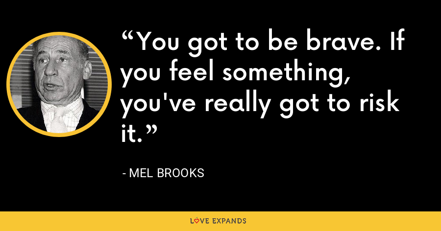 You got to be brave. If you feel something, you've really got to risk it. - Mel Brooks