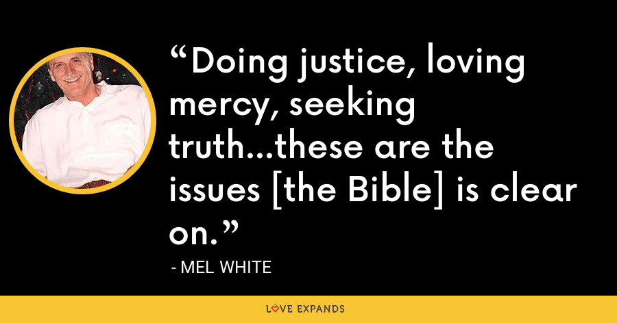 Doing justice, loving mercy, seeking truth...these are the issues [the Bible] is clear on. - Mel White
