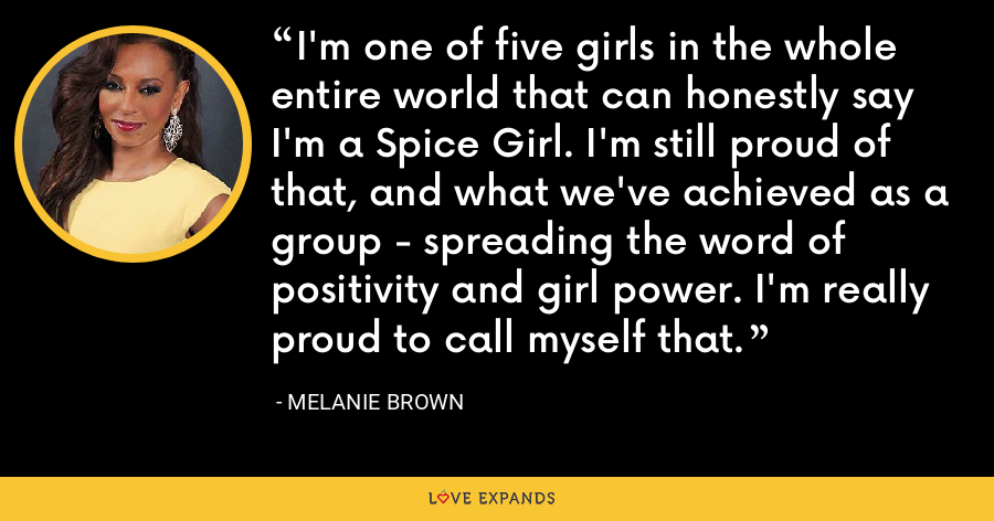 I'm one of five girls in the whole entire world that can honestly say I'm a Spice Girl. I'm still proud of that, and what we've achieved as a group - spreading the word of positivity and girl power. I'm really proud to call myself that. - Melanie Brown
