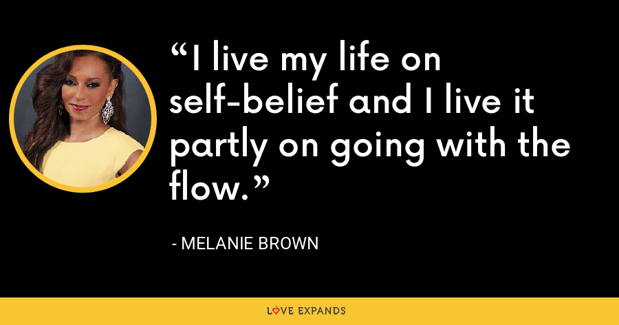 I live my life on self-belief and I live it partly on going with the flow. - Melanie Brown