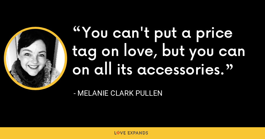 You can't put a price tag on love, but you can on all its accessories. - Melanie Clark Pullen
